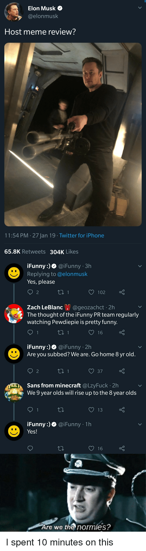 funny ifunny: Elon Musk  @elonmusk  Host meme review?  11:54 PM 27 Jan 19 Twitter for iPhone  65.8K Retweets  304K Likes  iFunny:)0 @iFunny 3h  Replying to @elonmusk  Yes, please  2  Zach LeBlanc. @geozachct-2h  The thought of the iFunny PR team regularly  watching Pewdiepie is pretty funny  iFunny:) @iFunny 2h  Are you subbed? We are. Go home 8 yr old.  2  Sans from minecraft @LzyFuck 2h  We 9 year olds will rise up to the 8 year olds  Funny :) Ф @i Funny . 1 h  Yes!  16  Are we tha normies?