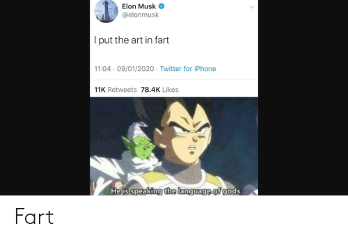 Elonmusk: Elon Musk  @elonmusk  I put the art in fart  11:04 · 09/01/2020 · Twitter for iPhone  11K Retweets 78.4K Likes  He is speaking the language of gods.  <> Fart