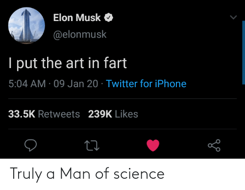Elonmusk: Elon Musk  @elonmusk  I put the art in fart  5:04 AM · 09 Jan 20 · Twitter for iPhone  33.5K Retweets 239K Likes  27 Truly a Man of science