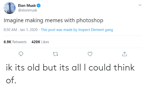 Elonmusk: Elon Musk  @elonmusk  Imagine making memes with photoshop  8:50 AM - Jan 1, 2020 - This post was made by Inspect Element gang  6.9K Retweets  420K Likes ik its old but its all I could think of.
