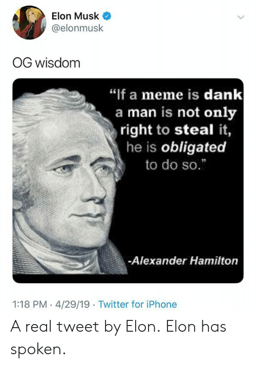 "obligated: Elon Musk  @elonmusk  OG wisdom  ""if a meme is dank  a man is not only  right to steal it,  he is obligated  to do so.""  -Alexander Hamilton  1:18 PM - 4/29/19 Twitter for iPhone A real tweet by Elon.  Elon has spoken."