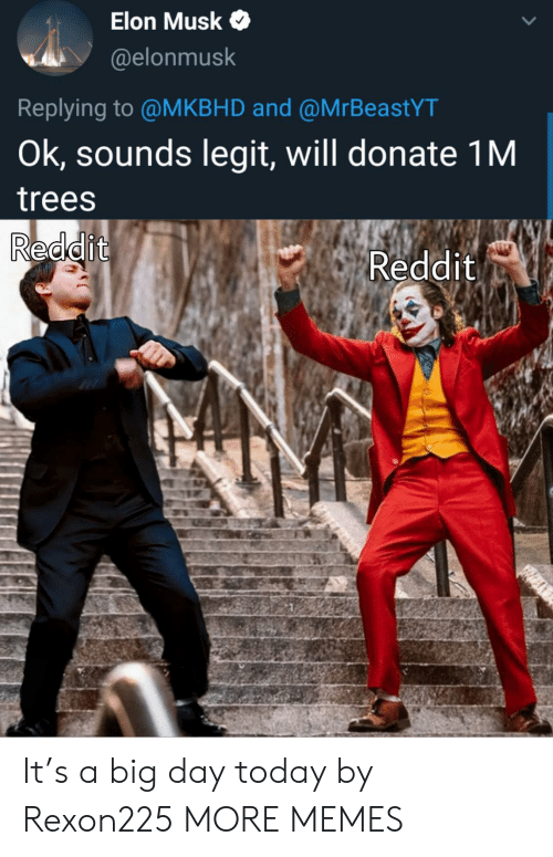 Elonmusk: Elon Musk  @elonmusk  Replying to @MKBHD and @MrBeastYT  Ok, sounds legit, will donate 1M  trees  Reddit  Reddit It's a big day today by Rexon225 MORE MEMES