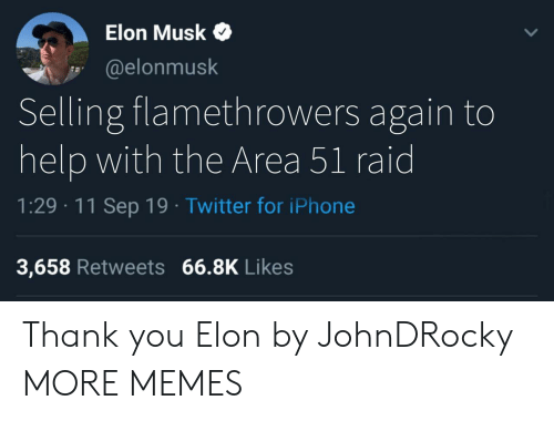 11-Sep: Elon Musk  @elonmusk  Selling flamethrowers again to  help with the Area 51 raid  1:29 11 Sep 19 Twitter for iPhone  3,658 Retweets 66.8K Likes Thank you Elon by JohnDRocky MORE MEMES