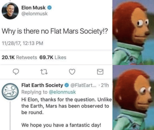Flat Earth: Elon Musk  @elonmusk  Why is there no Flat Mars Society!?  11/28/17, 12:13 PM  20.1K Retweets 69.7K Likes  Flat Earth Society @FlatEart... .21h  Replying to @elonmusk  Hi Elon, thanks for the question. Unlike  the Earth, Mars has been observed to  be round.  We hope you have a fantastic day!