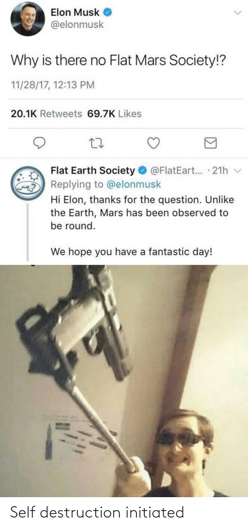 destruction: Elon Musk  @elonmusk  Why is there no Flat Mars Society!?  11/28/17, 12:13 PM  20.1K Retweets 69.7K Likes  Flat Earth Society O @FlatEart... · 21h v  Replying to @elonmusk  Hi Elon, thanks for the question. Unlike  the Earth, Mars has been observed to  be round.  We hope you have a fantastic day! Self destruction initiated