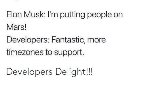 Mars: Elon Musk: I'm putting people on  Mars!  Developers: Fantastic, more  timezones to support. Developers Delight!!!