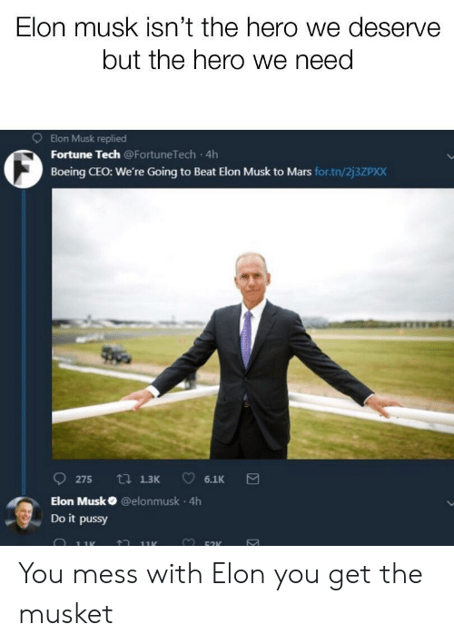Boeing: Elon musk isn't the hero we deserve  but the hero we need  9  Elon Musk replied  Fortune Tech @FortuneTech 4h  Boeing CEO: We're Going to Beat Elon Musk to Mars for.tn/2j3ZPXX  Elon Musk @elonmusk 4h  Do it pussy  黒: You mess with Elon you get the musket