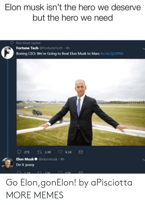 Boeing: Elon musk isn't the hero we deserve  but the hero we need  9 Elon Musk replied  O Fortune Tech  Boeing CEO: We're Going to Beat Elon Musk to Mars for.tn/2j3ZPxX  Going to Beat Elon  275 13 6.1K  Elon Musk @elonmusk 4h  Do it pussy Go Elon,gonElon! by aPisciotta MORE MEMES