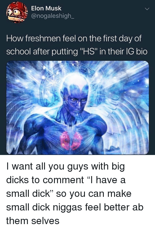 """Dicks, School, and Dick: Elon Musk  @nogaleshigh  How freshmen feel on the first day of  school after putting """"HS in their IG bio I want all you guys with big dicks to comment """"I have a small dick"""" so you can make small dick niggas feel better ab them selves"""
