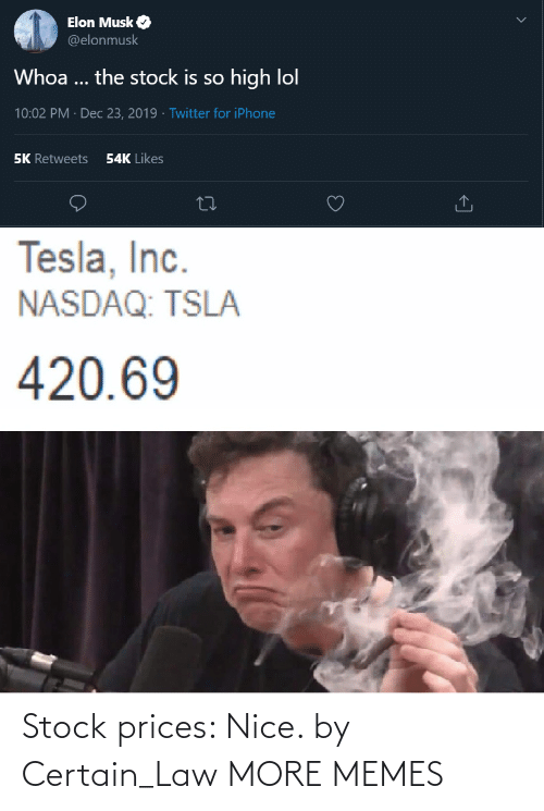so high: Elon Musk O  @elonmusk  Whoa ... the stock is so high lol  10:02 PM · Dec 23, 2019 · Twitter for iPhone  54K Likes  5K Retweets  Tesla, Inc.  NASDAQ: TSLA  420.69 Stock prices: Nice. by Certain_Law MORE MEMES