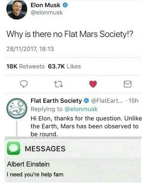 Albert Einstein, Fam, and Earth: Elon Musk O  @elonmusk  Why is there no Flat Mars Society!?  28/11/2017, 18:13  18K Retweets 63.7K Likes  t Earth Society FlatEar.. 15h  Replying to @elonmusk  Hi Elon, thanks for the question. Unlike  the Earth, Mars has been observed to  be round  MESSAGES  Albert Einstein  I need you're help fam