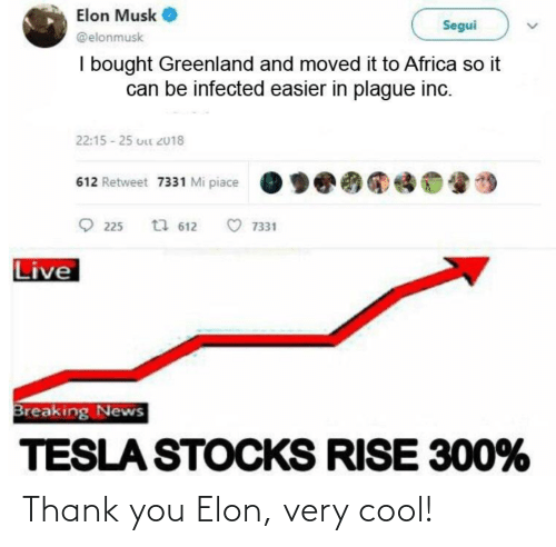 Mi Piace: Elon Musk  Segui  @elonmusk  I bought Greenland and moved it to Africa so it  can be infected easier in plague inc.  22:15 - 25 uLt 2018  612 Retweet 7331 Mi piace  O 225  t7 612  7331  Live  Breaking News  TESLA STOCKS RISE 300% Thank you Elon, very cool!