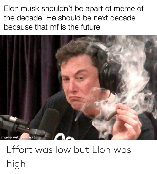 elon musk: Elon musk shouldn't be apart of meme of  the decade. He should be next decade  because that mf is the future  made with mematic Effort was low but Elon was high