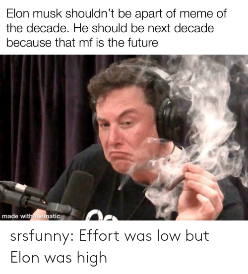 elon musk: Elon musk shouldn't be apart of meme of  the decade. He should be next decade  because that mf is the future  made with mematic srsfunny:  Effort was low but Elon was high