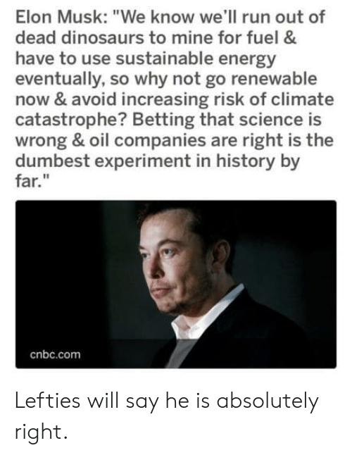 "cnbc: Elon Musk: ""We know we'll run out of  dead dinosaurs to mine for fuel &  have to use sustainable energy  eventually, so why not go renewable  now & avoid increasing risk of climate  catastrophe? Betting that science is  wrong & oil companies are right is the  dumbest experiment in history by  far.""  cnbc.com Lefties will say he is absolutely right."