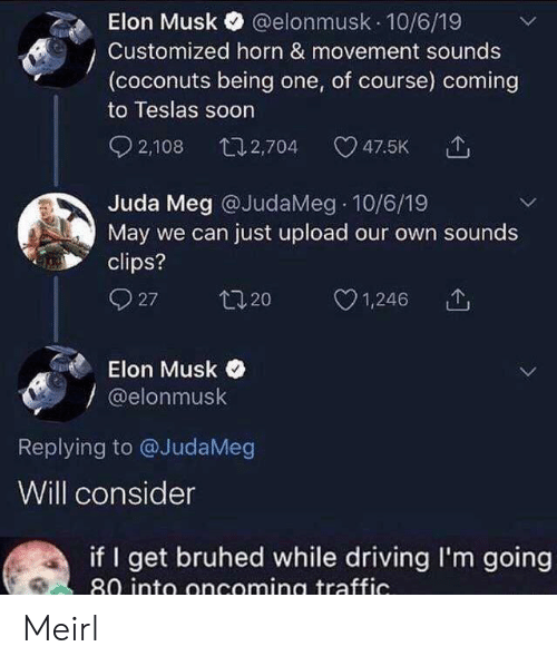 Elonmusk: @elonmusk 10/6/19  Elon Musk  Customized horn & movement sounds  (coconuts being one, of course) coming  to Teslas soon  2,108  t12,704  47.5K  Juda Meg @JudaMeg 10/6/19  May we can just upload our own sounds  clips?  27  t20  1,246  Elon Musk  @elonmusk  Replying to @JudaMeg  Will consider  if I get bruhed while driving I'm going  80 into oncoming traffic. Meirl