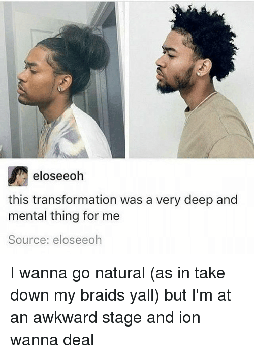 Braids, Memes, and Awkward: eloseeoh  this transformation was a very deep and  mental thing for me  Source: elos eeoh I wanna go natural (as in take down my braids yall) but I'm at an awkward stage and ion wanna deal