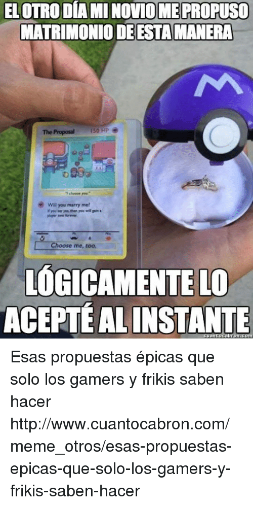 the proposal: ELOTRO DIA MINOVIOMEPROPUSO  MATRIMONIO DEESTAMANERA  The Proposal 150 HP  wal you marry me?  you then rouwi pina  Choose me, too,  OGICAMENTELO  ACEPTEALINSTANTE Esas propuestas épicas que solo los gamers y frikis saben hacer http://www.cuantocabron.com/meme_otros/esas-propuestas-epicas-que-solo-los-gamers-y-frikis-saben-hacer