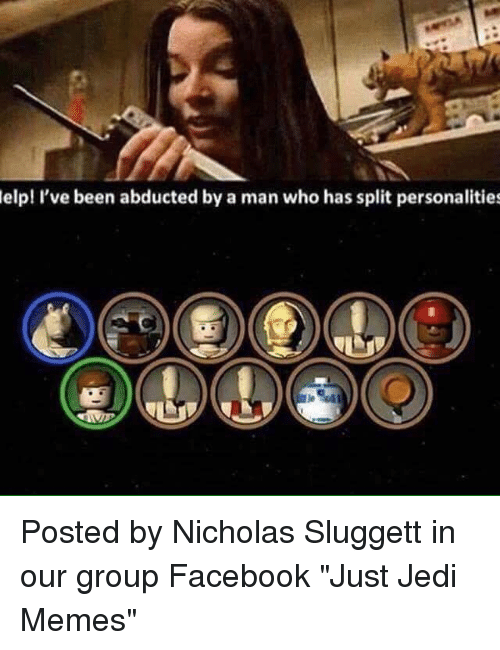"abduction: elp! I've been abducted by a man who has split personalities Posted by Nicholas Sluggett‎ in our group Facebook ""Just Jedi Memes"""