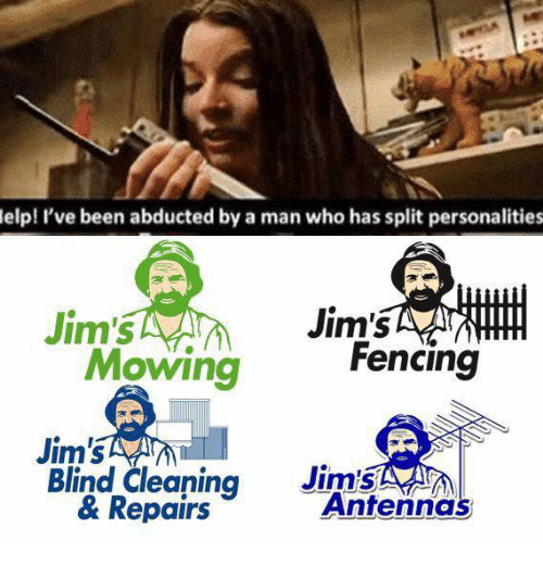 Been, Celebrities, and Who: elp! I've been abducted by a man who has split personalities  Jim's  Jim's  Fencing  Mowing  Jim's  Jim's  Blind Cleaning  Antenna  & Repairs
