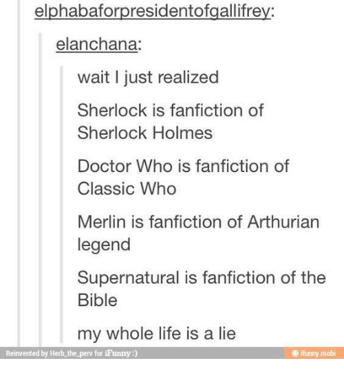 Perve: elphabaforpresidentofgallifrey:  elanchana:  wait I just realized  Sherlock is fanfiction of  Sherlock Holmes  Doctor Who is fanfiction of  Classic Who  Merlin is fanfiction of Arthurian  legend  Supernatural is fanfiction of the  Bible  my whole life is a lie  Reinvented by Herb the perv for iFunny  ifunny mobi