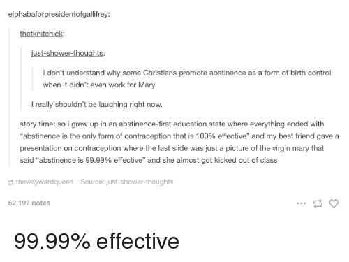"""kicked out: elphabaforpresidentofgallifrey:  thatknitchick  I don't understand why some Christians promote abstinence as a form of birth control  when it didn't even work for Mary.  l really shouldn't be laughing right now.  story time: so i grew up in an abstinence-first education state where everything ended with  """"abstinence is the only form of contraception that is 100% effective"""" and my best friend gave a  presentation on contraception where the last slide was just a picture of the virgin mary that  said """"abstinence is 99.99% effective"""" and she almost got kicked out of class  thewaywardqueen Source: just-shower-thoughts  62,197 notes 99.99% effective"""