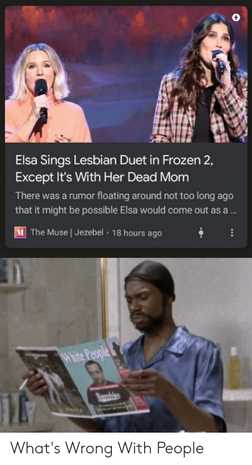 duet: Elsa Sings Lesbian Duet in Frozen 2,  Except It's With Her Dead Mom  There was a rumor floating around not too long ago  that it might be possible Elsa would come out asa ...  M The Muse   Jezebel 18 hours ago  Whie People What's Wrong With People
