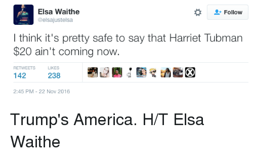 Elsa, Memes, and Harriet Tubman: Elsa Waithe  Follow  @elsajustelsa  think it's pretty safe to say that Harriet Tubman  $20 ain't coming now  RETWEETS LIKES  238  2:45 PM 22 Nov 2016 Trump's America.  H/T Elsa Waithe