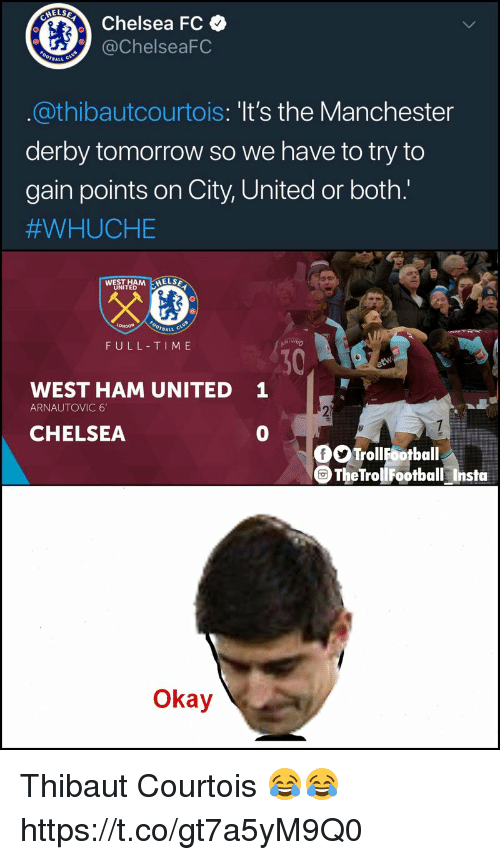 Chelsea, Memes, and Chelsea Fc: ELSE  Chelsea FC  @ChelseaFC  BALL  @thibautcourtois: 'It's the Manchester  derby tomorrow so we have to try to  gain points on City, United or both.'  #WHUCHE  UNITED  BALL  FULL-TIME  30  1  WEST HAM UNITED  ARNAUTOVIC 6  CHELSEA  0  。。Troll Gotball  TheTrollFootball Insta  Okay Thibaut Courtois 😂😂 https://t.co/gt7a5yM9Q0