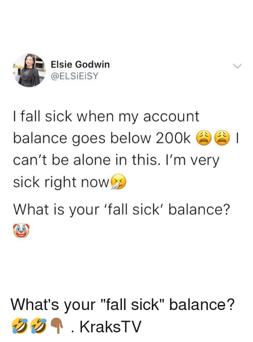 "Being Alone, Fall, and Memes: Elsie Godwin  @ELSİEİSY  I fall sick when my account  balance goes below 200k  can't be alone in this. I'm very  sick right now  What is your 'fall sick' balance? What's your ""fall sick"" balance? 🤣🤣👇🏾 . KraksTV"