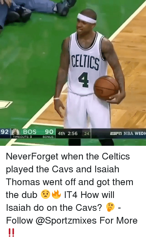 Cavs, Memes, and Nba: ELTICS  E5TII NBA WED  92BoS 90 4th 2:56 24  TIMEOUTS: 3  BONUS NeverForget when the Celtics played the Cavs and Isaiah Thomas went off and got them the dub 😧🔥 IT4 How will Isaiah do on the Cavs? 🤔 - Follow @Sportzmixes For More‼️