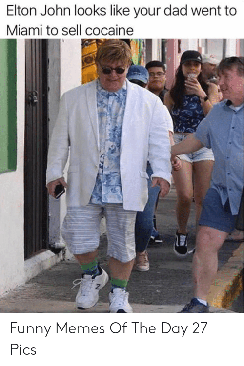Elton: Elton John looks like your dad went to  Miami to sell cocaine Funny Memes Of The Day 27 Pics