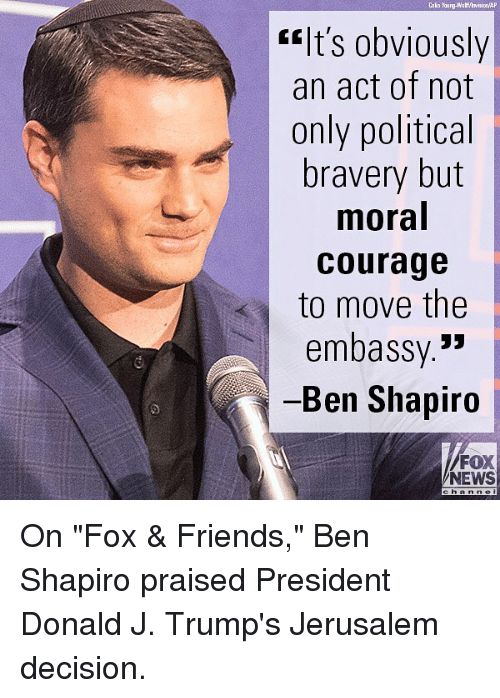 """Friends, Memes, and News: elt's obviously  an act of not  only political  bravery but  moral  courage  to move the  embassy.""""  Ben Shapiro  FOX  NEWS On """"Fox & Friends,"""" Ben Shapiro praised President Donald J. Trump's Jerusalem decision."""
