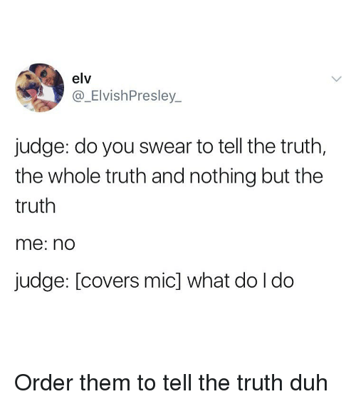 Covers, Girl Memes, and Truth: elv  @_ElvishPresley  judge: do you swear to tell the truth,  the whole truth and nothing but the  truth  me: no  judge: [covers mic] what do I do Order them to tell the truth duh