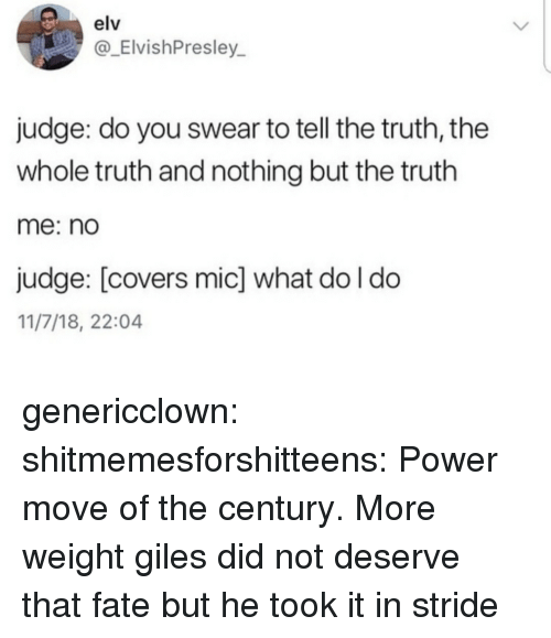 Tumblr, Blog, and Covers: elv  ElvishPresley  judge: do you swear to tell the truth, the  whole truth and nothing but the truth  me: no  judge: [covers mic] what do l do  11/7/18, 22:04 genericclown:  shitmemesforshitteens:  Power move of the century.  More weight  giles did not deserve that fate but he took it in stride