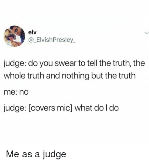 Tell The Truth: elv  @_ElvishPresley  judge: do you swear to tell the truth, the  whole truth and nothing but the truth  me: nd  judge: [covers mic] what do l do Me as a judge