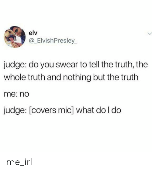 Tell The Truth: elv  @_ElvishPresley  judge: do you swear to tell the truth, the  whole truth and nothing but the truth  me: n  judge: [covers mic] what do l do me_irl