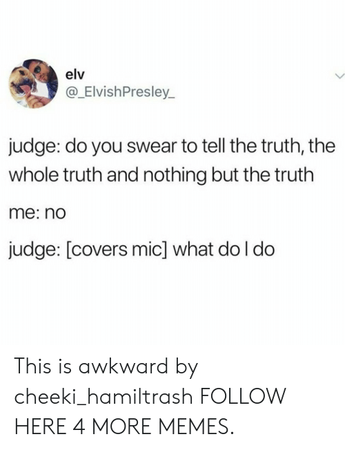 Tell The Truth: elv  @_ElvishPresley_  judge: do you swear to tell the truth, the  whole truth and nothing but the truth  me: nd  judge: [covers mic] what do l do This is awkward by cheeki_hamiltrash FOLLOW HERE 4 MORE MEMES.