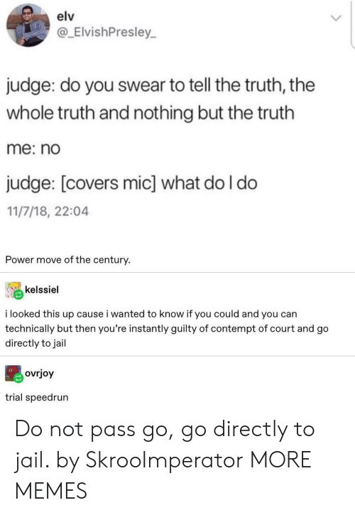 Tell The Truth: elv  @_ElvishPresley  judge: do you swear to tell the truth, the  whole truth and nothing but the truth  me: no  judge: [covers mic] what do I do  11/7/18, 22:04  Power move of the century.  kelssiel  i looked this up cause i wanted to know if you could and you can  technically but then you're instantly guilty of contempt of court and go  directly to jail  ovrjoy  trial speedrun Do not pass go, go directly to jail. by SkrooImperator MORE MEMES