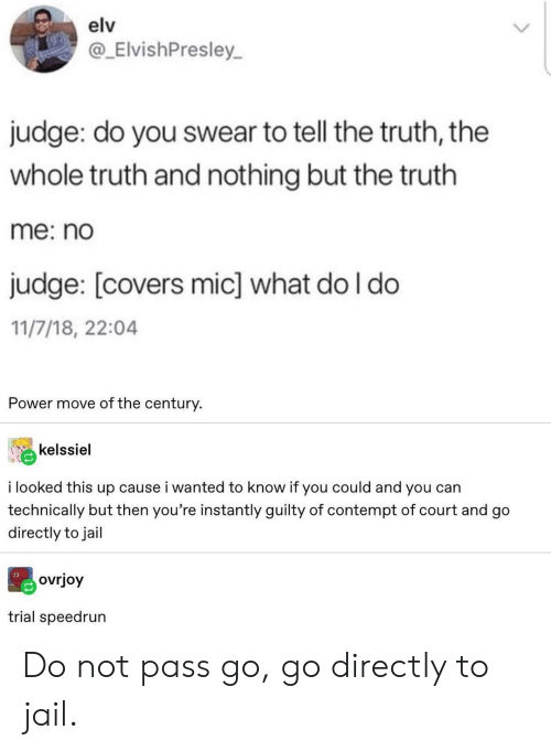 Tell The Truth: elv  @_ElvishPresley  judge: do you swear to tell the truth, the  whole truth and nothing but the truth  me: no  judge: [covers mic] what do I do  11/7/18, 22:04  Power move of the century.  kelssiel  i looked this up cause i wanted to know if you could and you can  technically but then you're instantly guilty of contempt of court and go  directly to jail  ovrjoy  trial speedrun Do not pass go, go directly to jail.