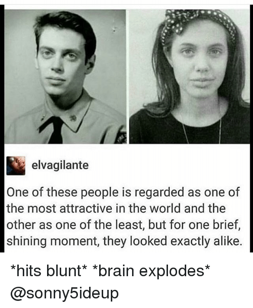 Brain Explode: elvagilante  One of these people is regarded as one of  the most attractive in the world and the  other as one of the least, but for one brief,  shining moment, they looked exactly alike. *hits blunt* *brain explodes* @sonny5ideup