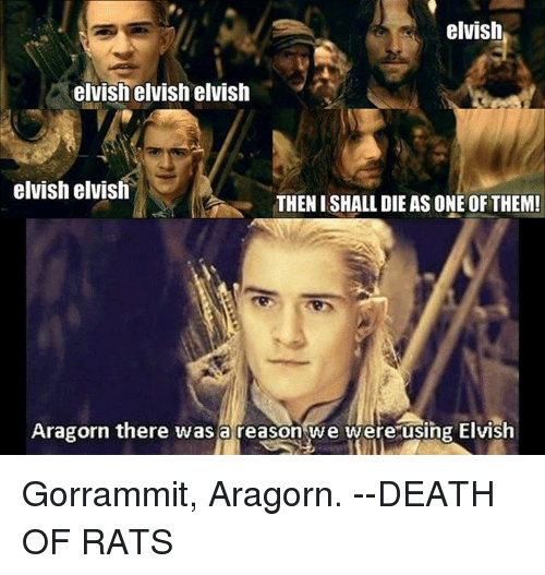 Aragorn: elvish  elvish elvish elvish  elvish elvish  THEN I SHALL DIE AS ONE OF THEM!  Aragorn there was a reason we were using Elvish Gorrammit, Aragorn.  --DEATH OF RATS