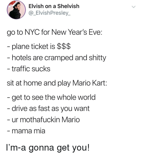mama mia: Elvish on a Shelvish  @_ElvishPresley_  go to NYC for New Year's Eve:  plane ticket is $$$  hotels are cramped and shitty  traffic sucks  sit at home and play Mario Kart:  get to see the whole world  drive as fast as you want  ur mothafuckin Mario  mama mia I'm-a gonna get you!