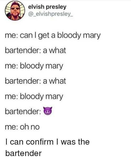 Bloody Mary: elvish presley  @_elvishpresley_  me: can I get a bloody mary  bartender: a what  me: bloody mary  bartender: a what  me: bloody mary  bartender:  me: oh no I can confirm I was the bartender