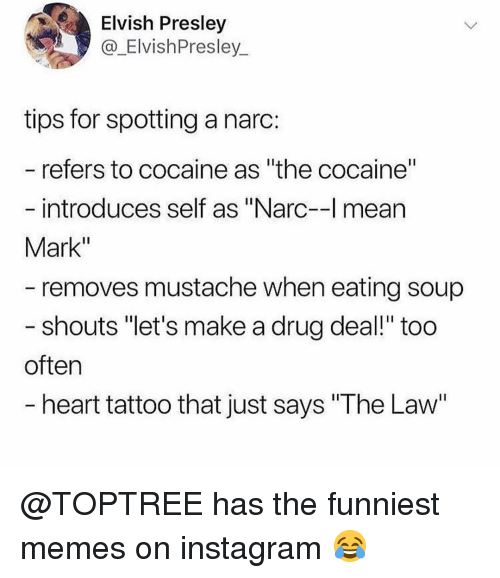 "Instagram, Memes, and Cocaine: Elvish Presley  @_ElvishPresley  tips for spotting a narc:  refers to cocaine as ""the cocaine""  introduces self as ""Narc-l mean  Mark""  removes mustache when eating soup  shouts ""let's make a drug deal!"" too  often  heart tattoo that just says ""The Law @TOPTREE has the funniest memes on instagram 😂"