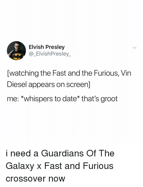 Vin Diesel: Elvish Presley  @_ElvishPresley  [watching the Fast and the Furious, Vin  Diesel appears on screen]  me: *whispers to date* that's groot i need a Guardians Of The Galaxy x Fast and Furious crossover now