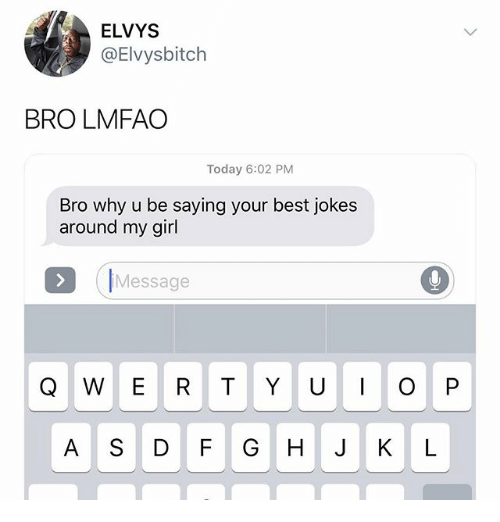 Best Jokes: ELVYS  @Elvysbitch  BRO LMFAO  Today 6:02 PM  Bro why u be saying your best jokes  around my girl  IMessage  A S DF GHJKL