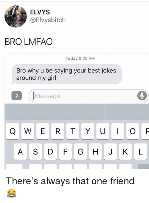 Funny, Best, and Girl: ELVYS  @Elvysbitch  BRO LMFAO  Today 6:02 PM  Bro why u be saying your best jokes  around my girl  Message  Q W E R T YUO P  A S D F G H JKL There's always that one friend 😂