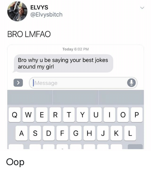 Best Jokes: ELVYS  @Elvysbitch  BRO LMFAO  Today 6:02 PM  Bro why u be saying your best jokes  around my girl  IMessage  A S DF GHJ KL Oop