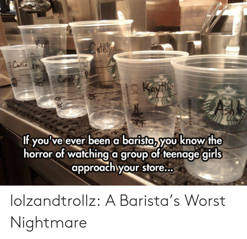 the horror: elyn  Casta an  Cafe  f youve ever been abarista, you know the  horror of watching a group of teenage girls  approach your store... lolzandtrollz:  A Barista's Worst Nightmare